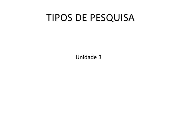 TIPOS DE PESQUISA     Unidade 3