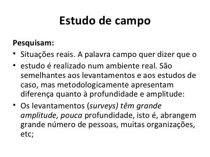 Estudo de campoPesquisam:• Situações reais. A palavra campo quer dizer que o• estudo é realizado num ambiente real. São  s...