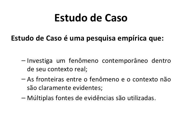 Estudo de CasoEstudo de Caso é uma pesquisa empírica que:  – Investiga um fenômeno contemporâneo dentro    de seu contexto...