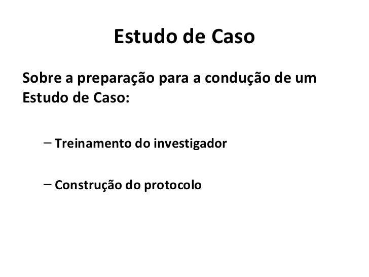 Estudo de CasoSobre a preparação para a condução de umEstudo de Caso:  – Treinamento do investigador  – Construção do prot...