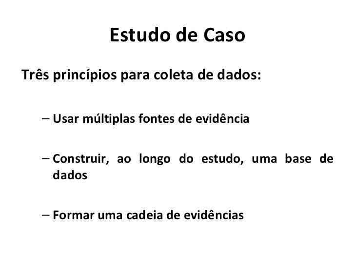 Estudo de CasoTrês princípios para coleta de dados:   – Usar múltiplas fontes de evidência   – Construir, ao longo do estu...