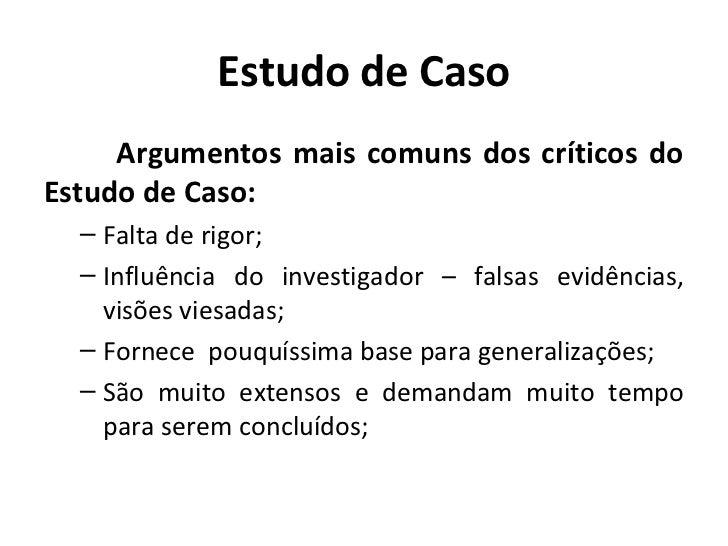 Estudo de Caso     Argumentos mais comuns dos críticos doEstudo de Caso:  – Falta de rigor;  – Influência do investigador ...