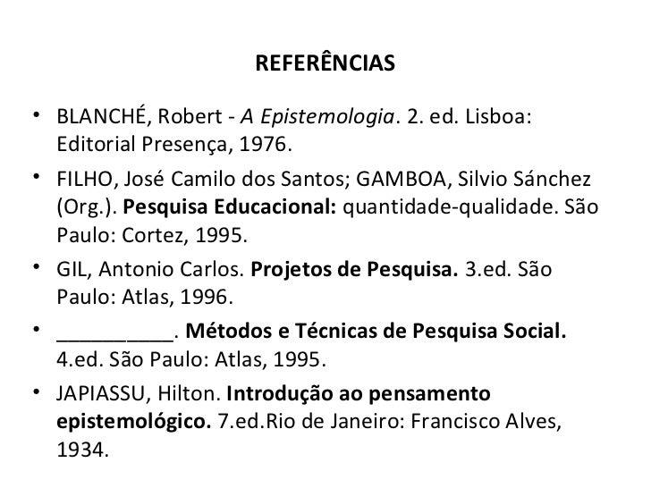 REFERÊNCIAS• BLANCHÉ, Robert - A Epistemologia. 2. ed. Lisboa:  Editorial Presença, 1976.• FILHO, José Camilo dos Santos; ...