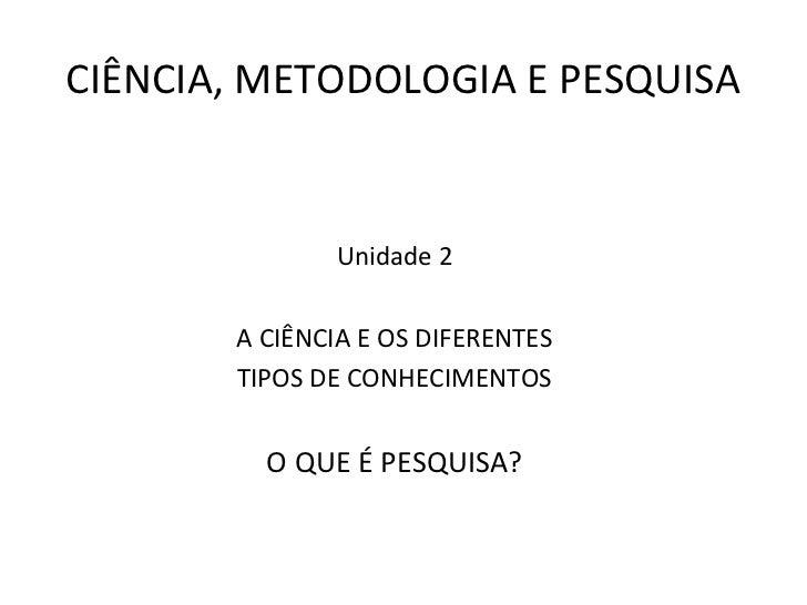 CIÊNCIA, METODOLOGIA E PESQUISA              Unidade 2       A CIÊNCIA E OS DIFERENTES       TIPOS DE CONHECIMENTOS       ...