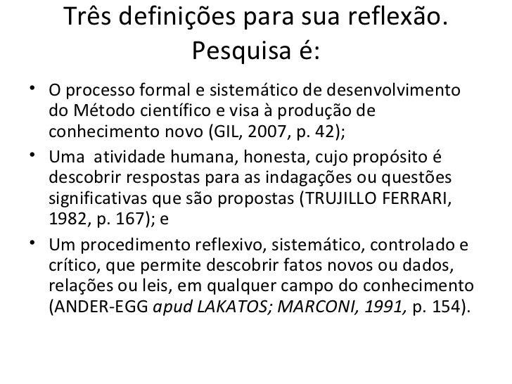 Três definições para sua reflexão.                Pesquisa é:• O processo formal e sistemático de desenvolvimento  do Méto...