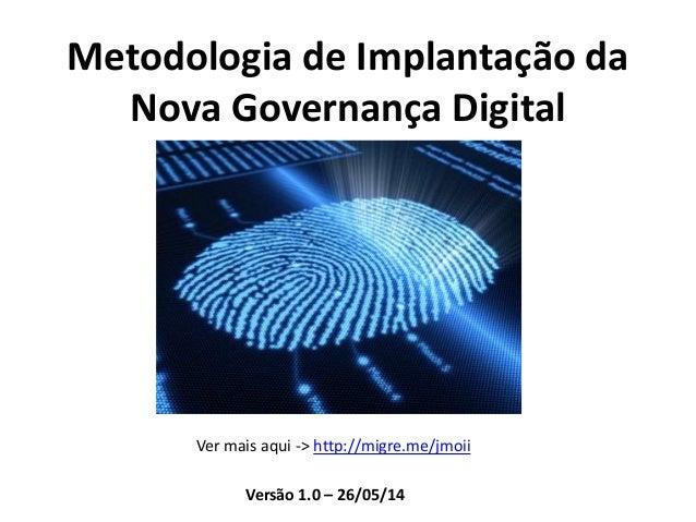 Metodologia de Implantação da Nova Governança Digital Ver mais aqui -> http://migre.me/jmoii Versão 1.0 – 26/05/14
