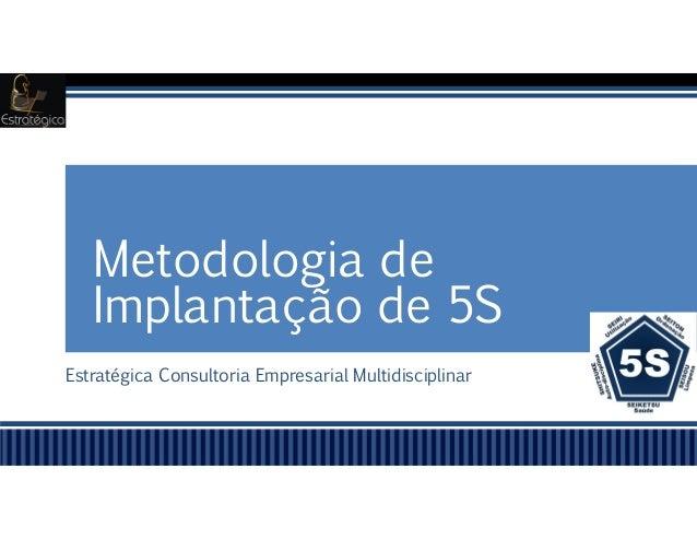Estratégica Consultoria Empresarial Multidisciplinar Metodologia de Implantação de 5S