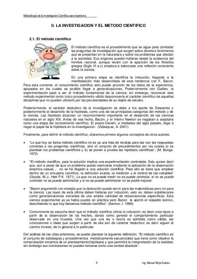 Metodología de la Investigación Científica para ingenieros 8 Ing. Manuel Borja Suárez II. LA INVESTIGACION Y EL METODO CIE...