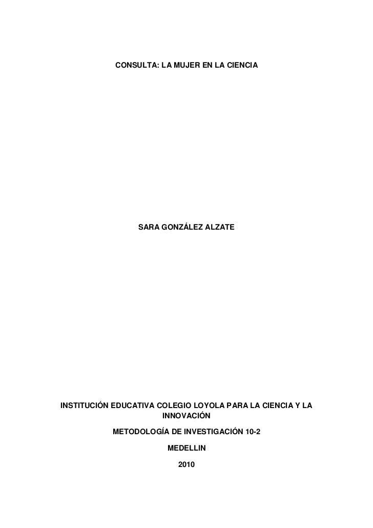CONSULTA: LA MUJER EN LA CIENCIA                 SARA GONZÁLEZ ALZATEINSTITUCIÓN EDUCATIVA COLEGIO LOYOLA PARA LA CIENCIA ...