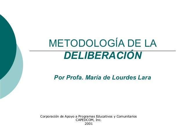 METODOLOGÍA DE LA      DELIBERACIÓN        Por Profa. María de Lourdes LaraCorporación de Apoyo a Programas Educativos y C...