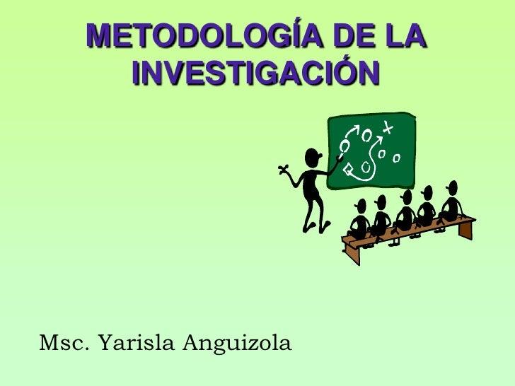 METODOLOGÍA DE LA INVESTIGACIÓN<br />Msc.YarislaAnguizola<br />