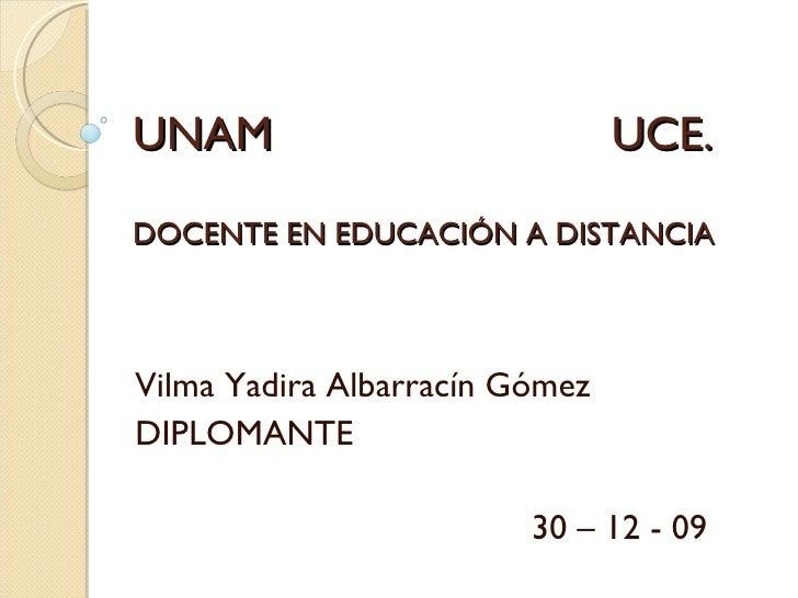 UNAM UCE. DOCENTE EN EDUCACIÓN A DISTANCIA Vilma Yadira Albarracín Gómez DIPLOMANTE 30 – 12 - 09