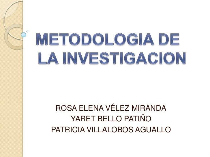METODOLOGIA DE  <br />LA INVESTIGACION<br />ROSA ELENA VÉLEZ MIRANDA<br />YARET BELLO PATIÑO<br />PATRICIA VILLALOBOS AGUA...