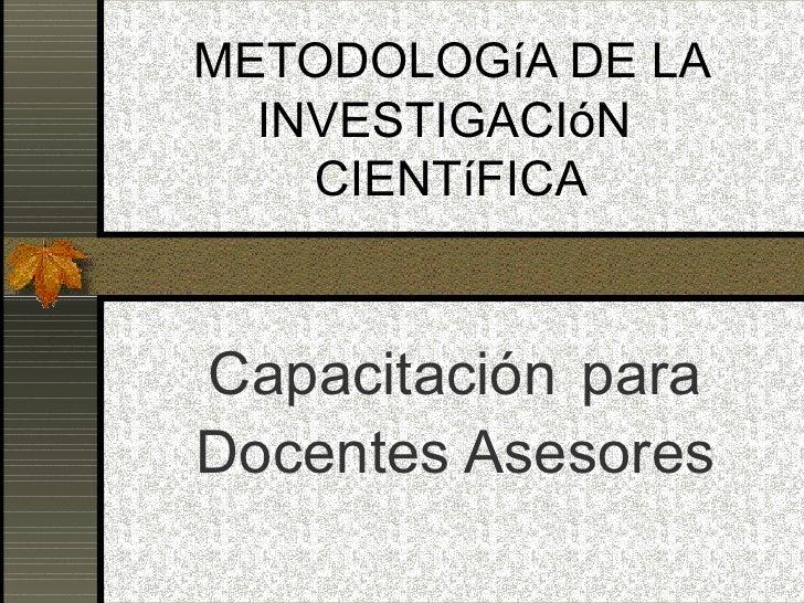 METODOLOGíA DE LA INVESTIGACIóN  CIENTíFICA Capacitación   para Docentes Asesores