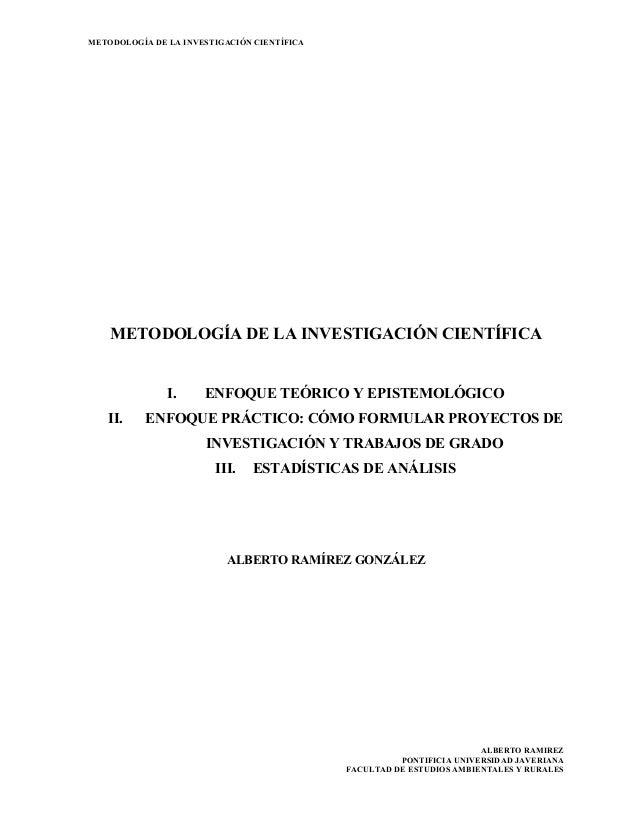 METODOLOGÍA DE LA INVESTIGACIÓN CIENTÍFICA ALBERTO RAMIREZ PONTIFICIA UNIVERSIDAD JAVERIANA FACULTAD DE ESTUDIOS AMBIENTAL...