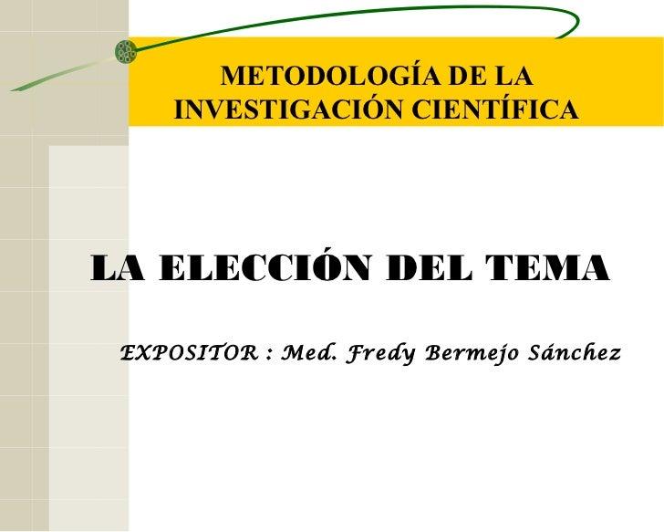 METODOLOGÍA DE LA     INVESTIGACIÓN CIENTÍFICALA ELECCIÓN DEL TEMA EXPOSITOR : Med. Fredy Bermejo Sánchez