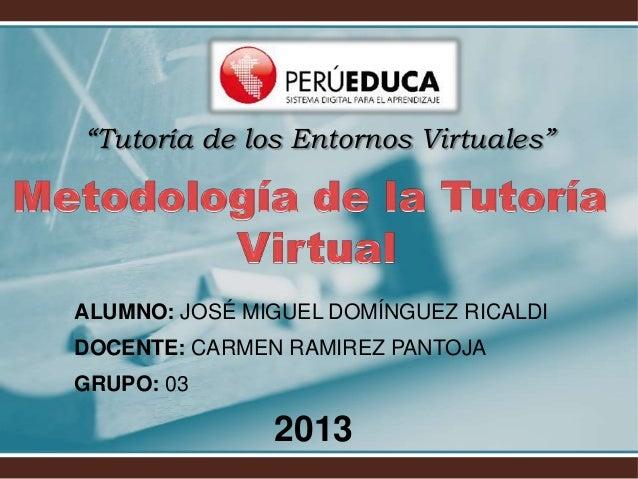 """""""Tutoría de los Entornos Virtuales"""" ALUMNO: JOSÉ MIGUEL DOMÍNGUEZ RICALDI DOCENTE: CARMEN RAMIREZ PANTOJA GRUPO: 03 2013"""