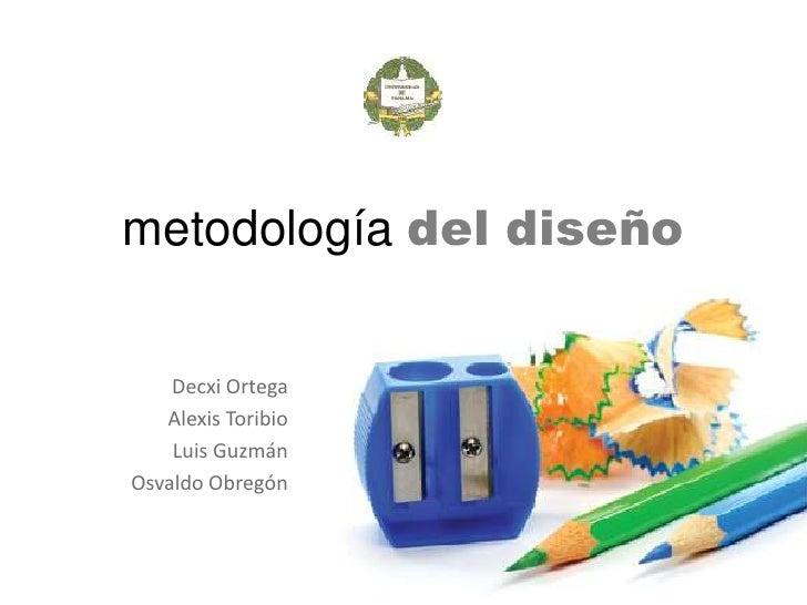 metodología del diseño<br />Decxi Ortega<br />Alexis Toribio<br />Luis Guzmán<br />Osvaldo Obregón<br />