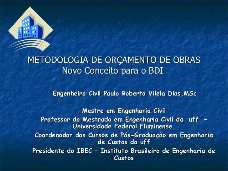 METODOLOGIA DE ORÇAMENTO DE OBRAS Novo Conceito para o BDI  Engenheiro Civil Paulo Roberto Vilela Dias,MSc Mestre em Engen...