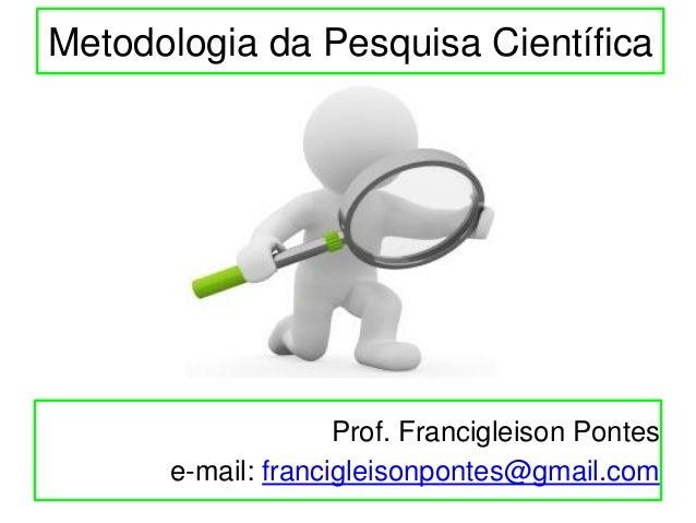 Metodologia da Pesquisa Científica Prof. Francigleison Pontes e-mail: francigleisonpontes@gmail.com