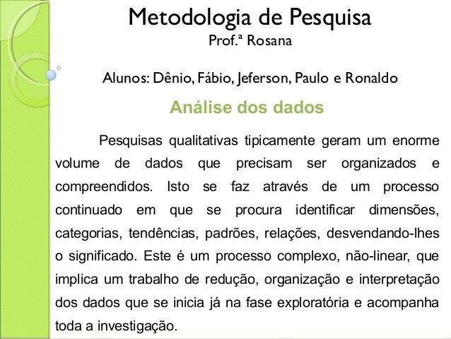 Metodologia de Pesquisa Prof.ª Rosana Alunos: Dênio, Fábio, Jeferson, Paulo e Ronaldo Análise dos dados  Pesquisas quali...