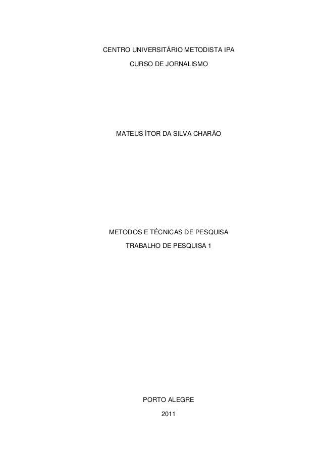 CENTRO UNIVERSITÁRIO METODISTA IPA CURSO DE JORNALISMO MATEUS ÍTOR DA SILVA CHARÃO METODOS E TÉCNICAS DE PESQUISA TRABALHO...