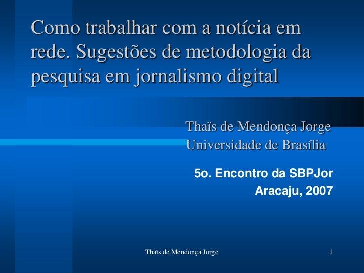 Como trabalhar com a notícia emrede. Sugestões de metodologia dapesquisa em jornalismo digital                         Tha...