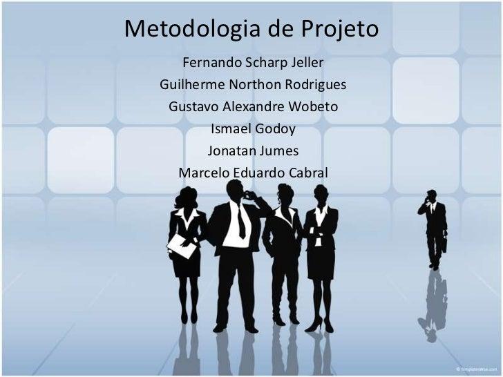 Metodologia de Projeto<br />Fernando Scharp Jeller<br />Guilherme Northon Rodrigues<br />Gustavo Alexandre Wobeto<br />Ism...