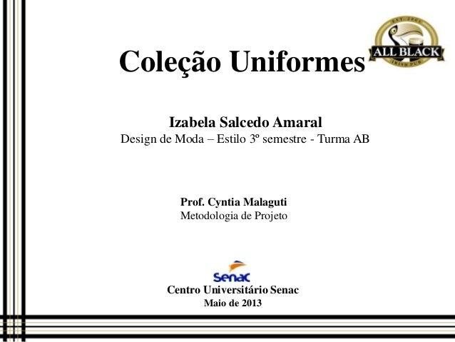 Coleção Uniformes Izabela Salcedo Amaral Design de Moda – Estilo 3º semestre - Turma AB  Prof. Cyntia Malaguti Metodologia...