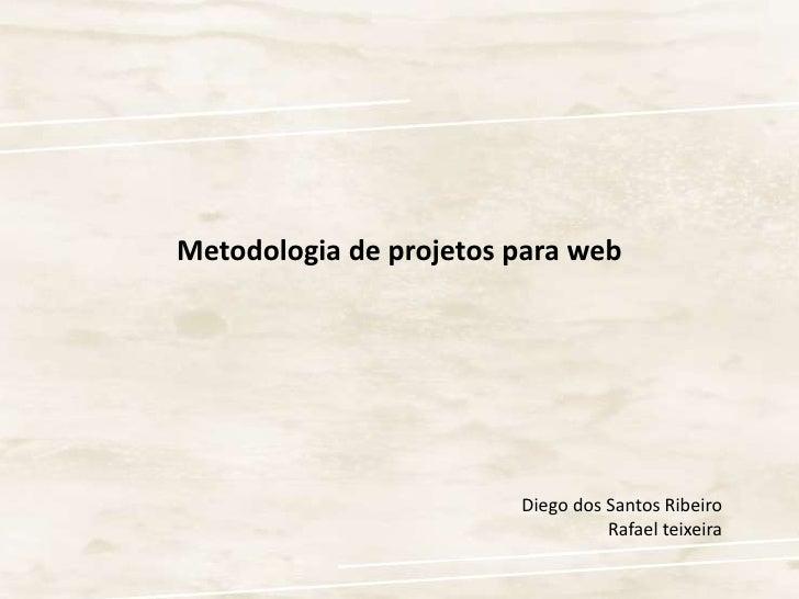 Metodologia de projetos para web<br />Diego dos Santos Ribeiro<br />Rafael teixeira<br />
