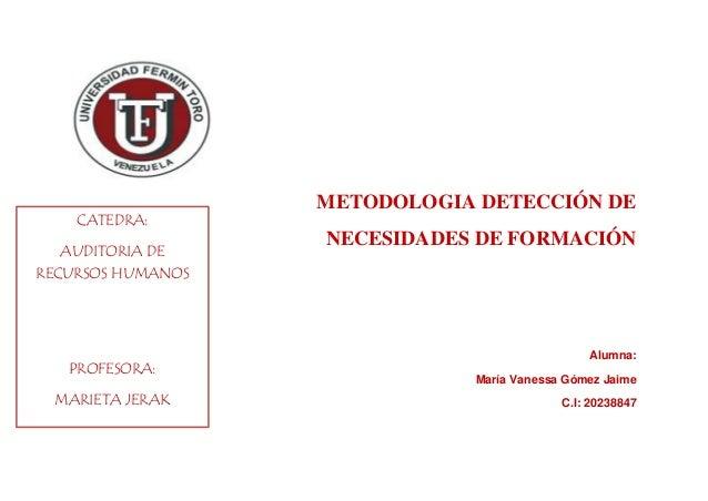 METODOLOGIA DETECCIÓN DE NECESIDADES DE FORMACIÓN Alumna: María Vanessa Gómez Jaime C.I: 20238847 CATEDRA: AUDITORIA DE RE...
