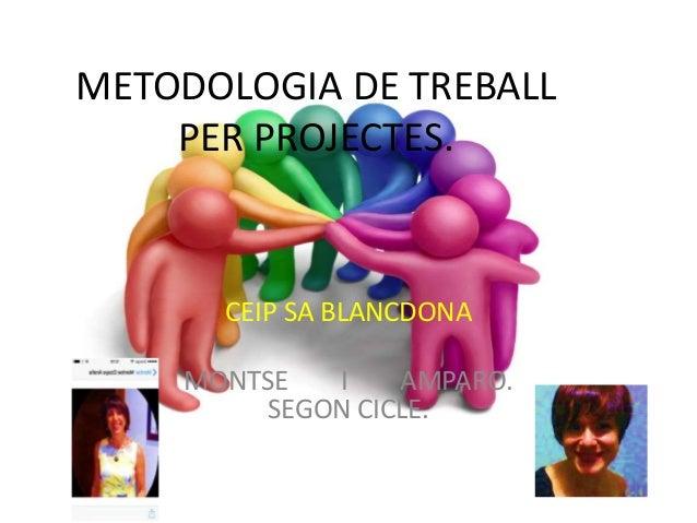 METODOLOGIA DE TREBALL PER PROJECTES. CEIP SA BLANCDONA MONTSE I AMPARO. SEGON CICLE.