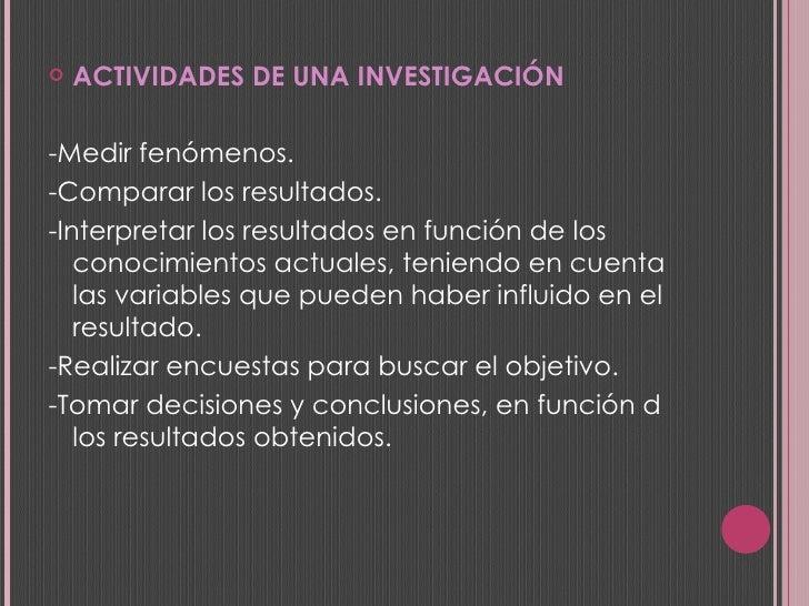 <ul><li>ACTIVIDADES DE UNA INVESTIGACIÓN </li></ul><ul><li>-Medir fenómenos.  </li></ul><ul><li>-Comparar los resultados. ...