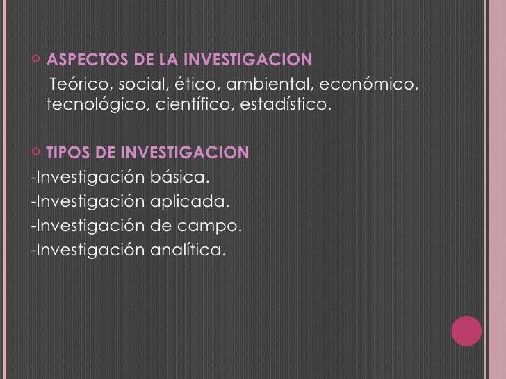 <ul><li>ASPECTOS DE LA INVESTIGACION </li></ul><ul><li>Teórico, social, ético, ambiental, económico, tecnológico, científi...