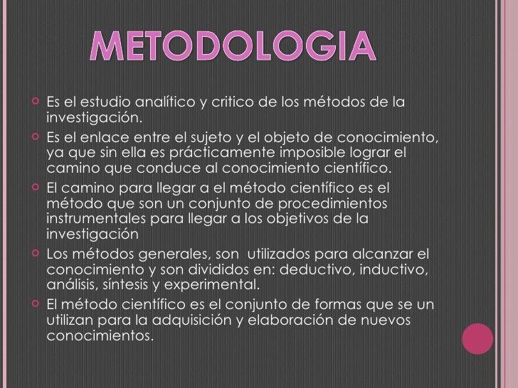 <ul><li>Es el estudio analítico y critico de los métodos de la investigación. </li></ul><ul><li>Es el enlace entre el suje...
