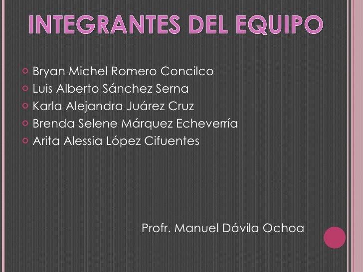 <ul><li>Bryan Michel Romero Concilco </li></ul><ul><li>Luis Alberto Sánchez Serna </li></ul><ul><li>Karla Alejandra Juárez...