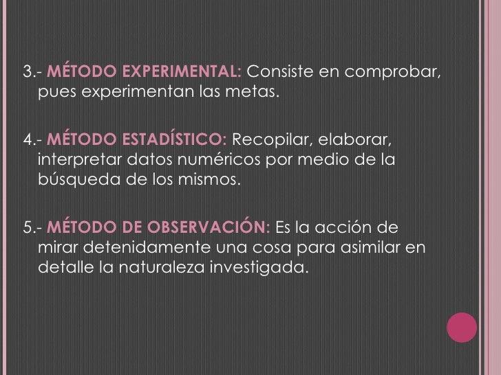 <ul><li>3.-  MÉTODO EXPERIMENTAL:  Consiste en comprobar, pues experimentan las metas. </li></ul><ul><li>4.-  MÉTODO ESTAD...