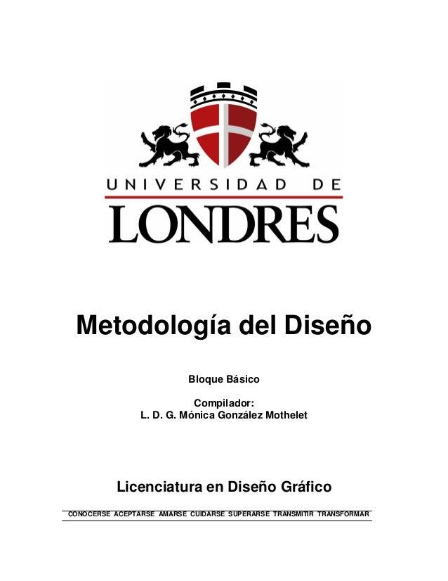 Metodología del Diseño Bloque Básico Compilador: L. D. G. Mónica González Mothelet Licenciatura en Diseño Gráfico CONOCERS...