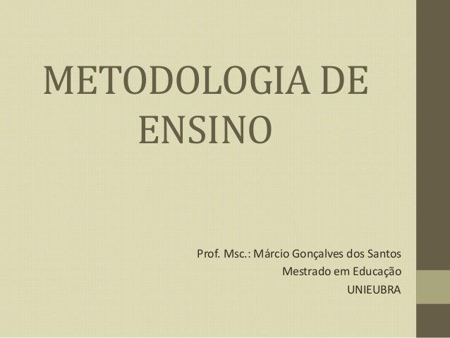 METODOLOGIA DE ENSINO Prof. Msc.: Márcio Gonçalves dos Santos Mestrado em Educação UNIEUBRA