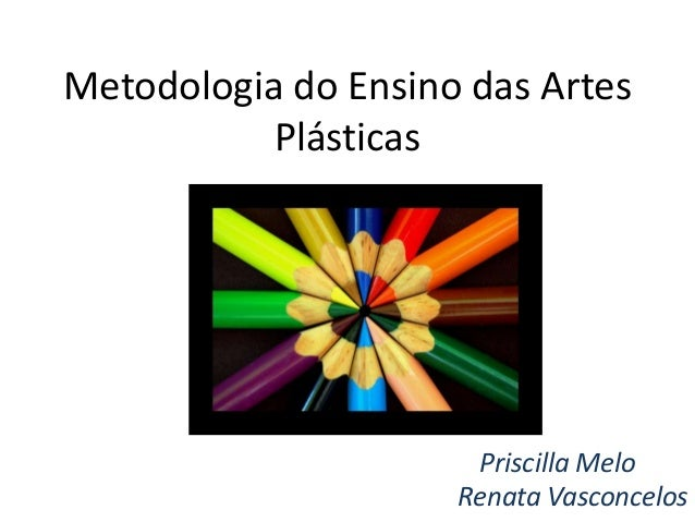 Metodologia do Ensino das Artes  Plásticas  Priscilla Melo  Renata Vasconcelos