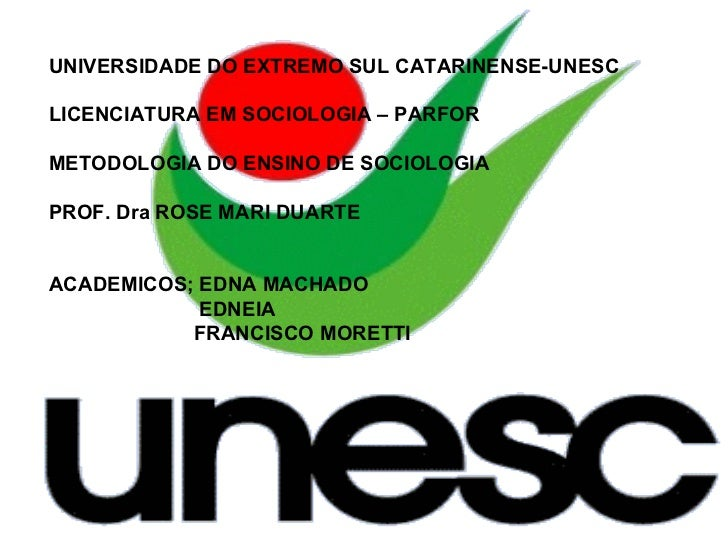 UNIVERSIDADE DO EXTREMO SUL CATARINENSE-UNESC LICENCIATURA EM SOCIOLOGIA – PARFOR METODOLOGIA DO ENSINO DE SOCIOLOGIA PROF...