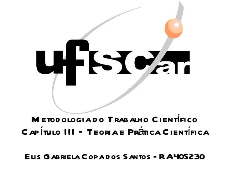 Metodologia do Trabalho Científico Capítulo III – Teoria e Prática Científica Elis Gabriela Copa dos Santos - RA405230
