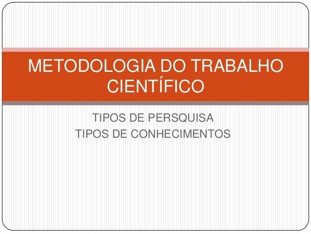 TIPOS DE PERSQUISATIPOS DE CONHECIMENTOSMETODOLOGIA DO TRABALHOCIENTÍFICO