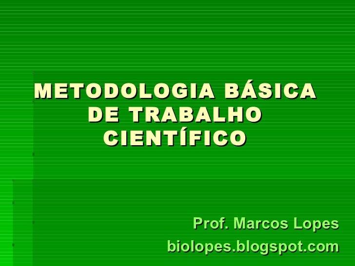 METODOLOGIA BÁSICA   DE TRABALHO    CIENTÍFICO            Prof. Marcos Lopes        biolopes.blogspot.com