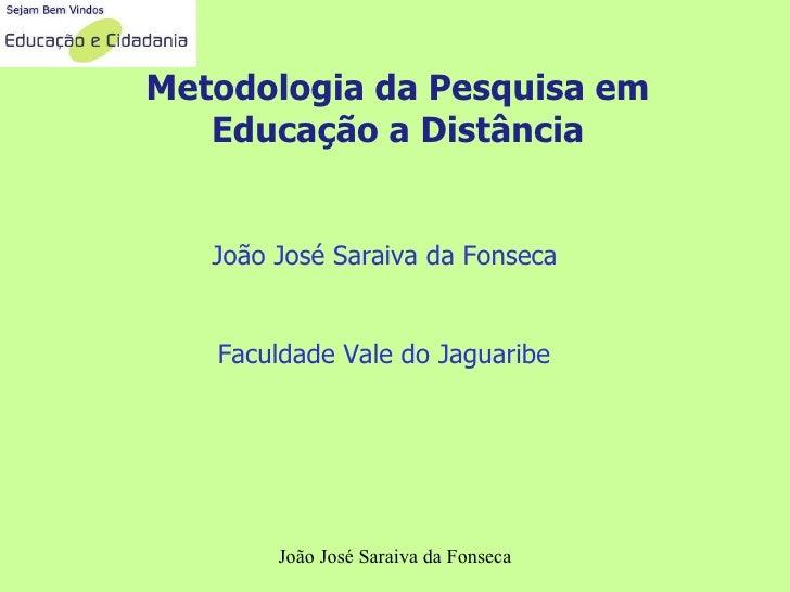 Metodologia da Pesquisa em Educação a Distância João José Saraiva da Fonseca Faculdade Vale do Jaguaribe João José Saraiva...