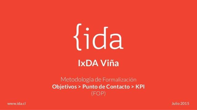 IxDA Viña Metodología de Formalización Objetivos > Punto de Contacto > KPI (FOP) www.ida.cl Julio 2015
