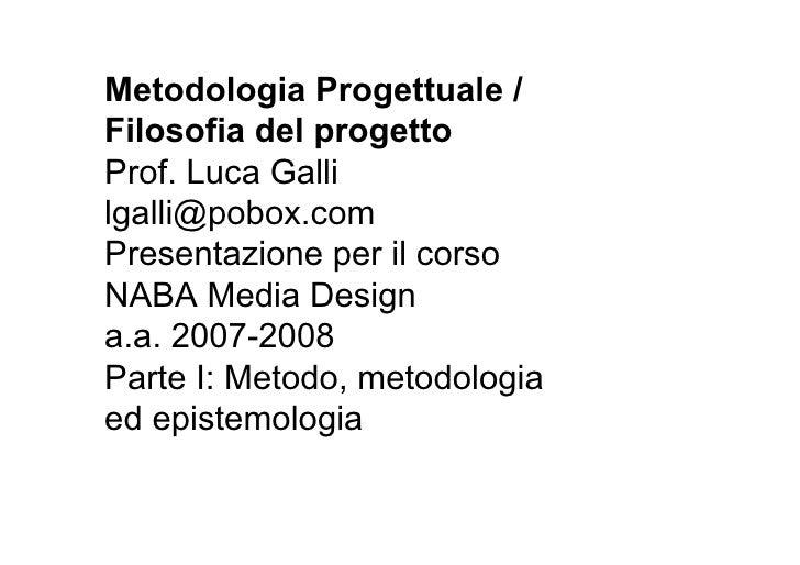 Metodologia Progettuale / Filosofia del progetto Prof. Luca Galli lgalli@pobox.com Presentazione per il corso NABA Media D...