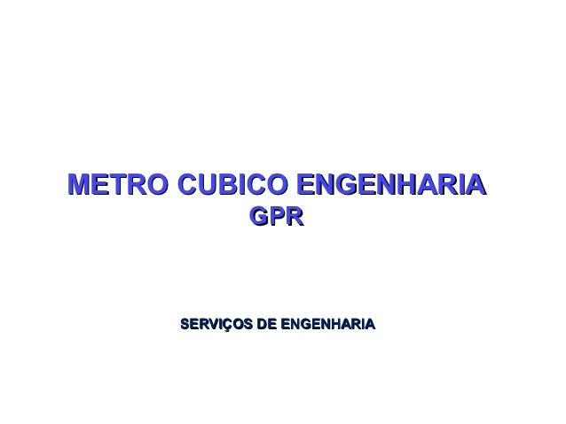 METRO CUBICO ENGENHARIA             GPR      SERVIÇOS DE ENGENHARIA