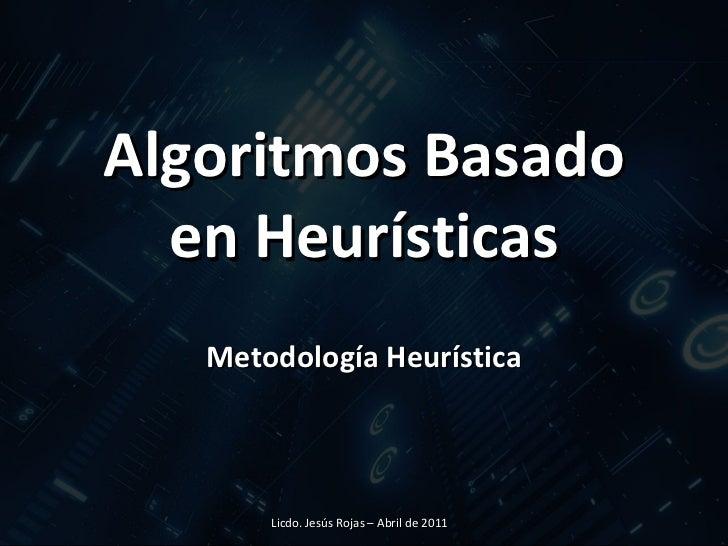 Algoritmos Basado en Heurísticas Metodología Heurística Licdo. Jesús Rojas – Abril de 2011