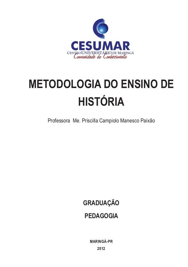 METODOLOGIA DO ENSINO DE HISTÓRIA Professora Me. Priscilla Campiolo Manesco Paixão graduação PEDAGOGIA MARINGÁ-pr 2012
